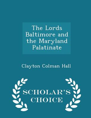 The Lords Baltimore and the Maryland Palatinate - Scholar's Choice Edition - Hall, Clayton Colman