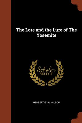 The Lore and the Lure of the Yosemite - Wilson, Herbert Earl