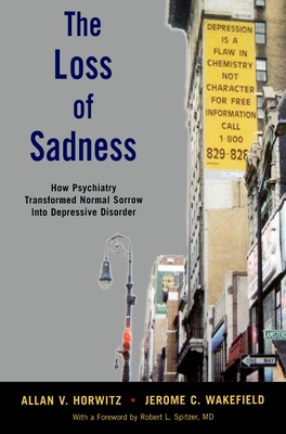 The Loss of Sadness: How Psychiatry Transformed Normal Sorrow Into Depressive Disorder - Horwitz, Allan V, and Wakefield, Jerome C
