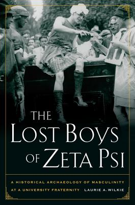 The Lost Boys of Zeta Psi: A Historical Archaeology of Masculinity at a University Fraternity - Wilkie, Laurie A