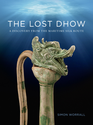The Lost Dhow: A Discovery from the Maritime Silk Route - Worrall, Simon