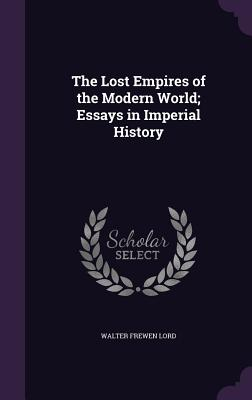 The Lost Empires of the Modern World; Essays in Imperial History - Lord, Walter Frewen