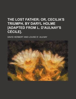 The Lost Father; Or, Cecilia's Triumph, by Daryl Holme [Adapted from L. D'Aulnay's Cecile]. - Herbert, David