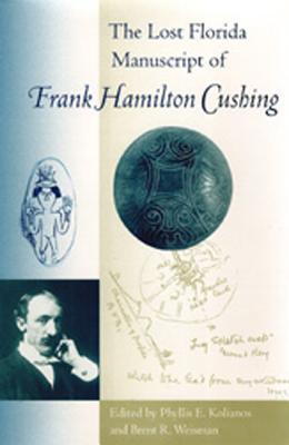 The Lost Florida Manuscript of Frank Hamilton Cushing - Kolianos, Phyllis E (Editor), and Weisman, Brent R (Editor)