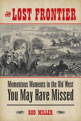 The Lost Frontier: Momentous Moments in the Old West You May Have Missed - Miller, Rod
