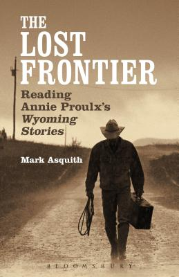 The Lost Frontier: Reading Annie Proulx's Wyoming Stories - Asquith, Mark