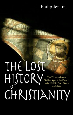 The Lost History of Christianity: The Thousand-Year Golden Age of the Church in the Middle East, Africa and Asia - Jenkins, Philip