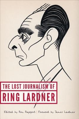 The Lost Journalism of Ring Lardner - Rapoport, Ron (Editor), and Lardner, James (Foreword by), and Lardner, Ring