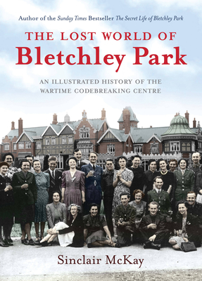 The Lost World of Bletchley Park: The Illustrated History of the Wartime Codebreaking Centre - McKay, Sinclair