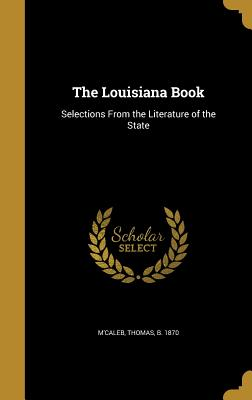 The Louisiana Book: Selections from the Literature of the State - M'Caleb, Thomas B 1870 (Creator)