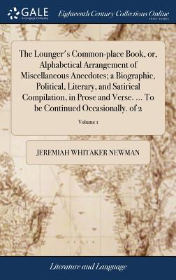 The Lounger's Common-Place Book, Or, Alphabetical Arrangement of Miscellaneous Anecdotes; A Biographic, Political, Literary, and Satirical Compilation, in Prose and Verse. ... to Be Continued Occasionally. of 2; Volume 1 - Newman, Jeremiah Whitaker