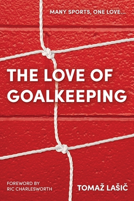 The Love of Goalkeeping - Lasic, Tomaz, and Charlesworth, Ric (Foreword by)