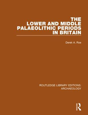The Lower and Middle Palaeolithic Periods in Britain - Roe, Derek A.