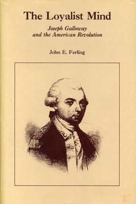 The Loyalist Mind: Joseph Galloway and the American Revolution - Ferling, John E