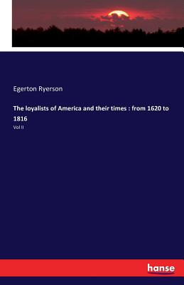 The Loyalists of America and Their Times: From 1620 to 1816 - Ryerson, Egerton