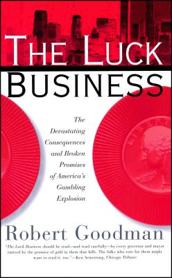 The Luck Business: The Devastating Consequences and Broken Promises of America's Gambling Explosion - Goodman, Robert, Ph.D.