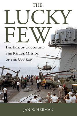 The Lucky Few: The Fall of Saigon and the Rescue Mission of the USS Kirk - Herman, Jan K