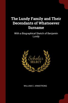 The Lundy Family and Their Decendants of Whatsoever Surname: With a Biographical Sketch of Benjamin Lundy - Armstrong, William C