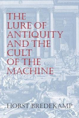The Lure of Antiquity and the Cult of the Machine - Bredekamp, Horst, and Grafton, Anthony T (Introduction by), and Brown, Allison, Professor (Translated by)
