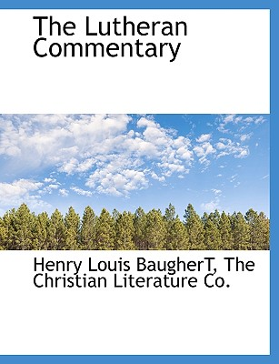 The Lutheran Commentary - Baughert, Henry Louis, and The Christian Literature Co, Christian Literature Co (Creator)