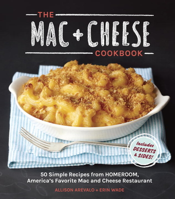 The Mac + Cheese Cookbook: 50 Simple Recipes from Homeroom, America's Favorite Mac and Cheese Restaurant - Arevalo, Allison, and Wade, Erin