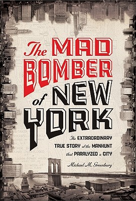 The Mad Bomber of New York: The Extraordinary True Story of the Manhunt That Paralyzed a City - Greenburg, Michael M