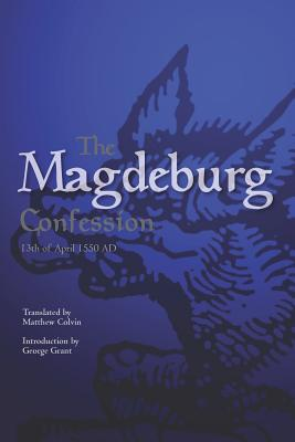 The Magdeburg Confession: 13th of April 1550 AD - Colvin Phd, Matthew (Translated by), and Trewhella, Matthew (Foreword by), and Grant, George (Introduction by)