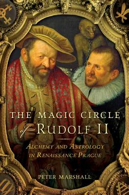 The Magic Circle of Rudolf II: Alchemy and Astrology in Renaissance Prague - Marshall, Peter, Dr.