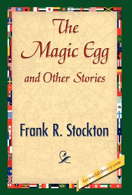 The Magic Egg and Other Stories - Frank R Stockton, R Stockton, and 1stworld Library (Editor)
