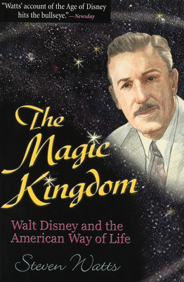 The Magic Kingdom: Walt Disney and the American Way of Life - Watts, Steven, Professor