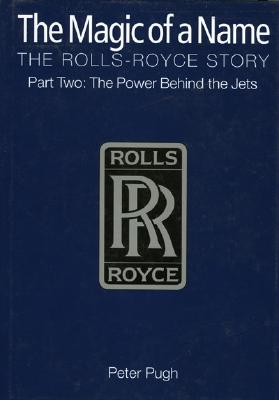 The Magic of a Name: The Rolls-Royce Story Part Two: The Power Behind the Jets - Pugh, Peter