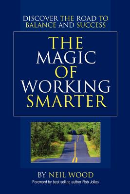 The Magic of Working Smarter: Discover the Road to Balance and Success - Wood, Neil