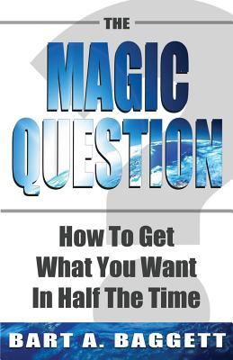 The Magic Question: How to Get What You Want in Half the Time - Baggett, Bart A