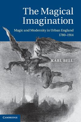 The Magical Imagination: Magic and Modernity in Urban England, 1780-1914 - Bell, Karl