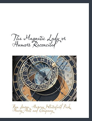 The Magnetic Lady or Humors Reconciled - Jonson, Ben, and Peck, Harvey Whitefield, and Henry Holt & Company, LLC (Creator)