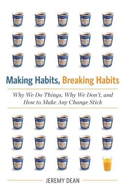 The Making Habits, Breaking Habits: Why We Do Things, Why We Don't, and How to Make Any Change Stick - Dean, Jeremy