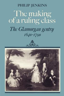 The Making of a Ruling Class: The Glamorgan Gentry 1640 1790 - Jenkins, Philip, and Philip, Jenkins