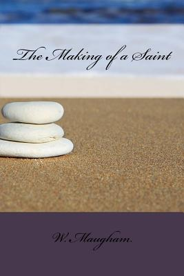 The Making of a Saint - Maugham, W Somerset