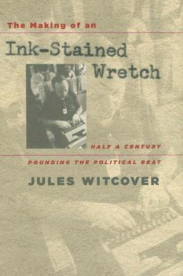 The Making of an Ink-Stained Wretch: Half a Century Pounding the Political Beat -
