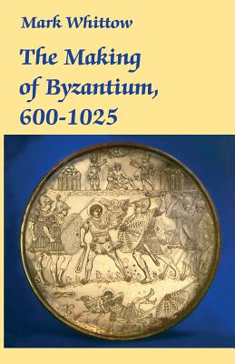 The Making of Byzantium, 600-1025 - Whittow, Mark