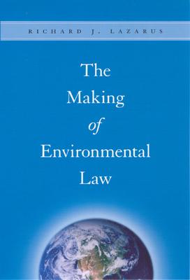 The Making of Environmental Law - Lazarus, Richard J