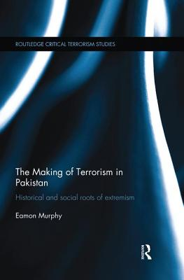 The Making of Terrorism in Pakistan: Historical and Social Roots of Extremism - Murphy, Eamon