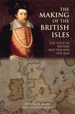 The Making of the British Isles: The State of Britain and Ireland, 1450-1660 - Ellis, Steven G, and Maginn, Christopher
