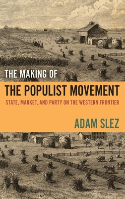 The Making of the Populist Movement: State, Market, and Party on the Western Frontier - Slez, Adam