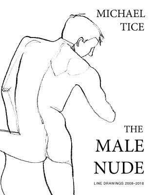 The Male Nude: Line Drawings 2008-2018 - Tice, Michael