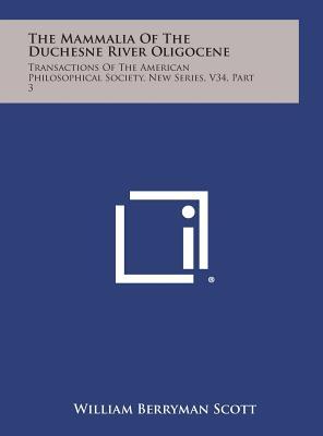 The Mammalia of the Duchesne River Oligocene: Transactions of the American Philosophical Society, New Series, V34, Part 3 - Scott, William Berryman