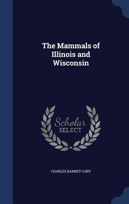 The Mammals of Illinois and Wisconsin - Cory, Charles Barney