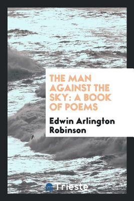 The Man Against the Sky: A Book of Poems - Robinson, Edwin Arlington