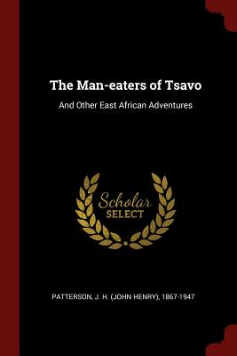 The Man-Eaters of Tsavo: And Other East African Adventures - Patterson, J H 1867-1947