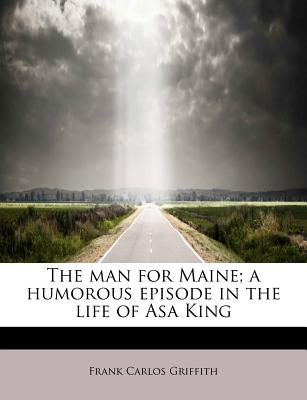 The Man for Maine; A Humorous Episode in the Life of Asa King - Griffith, Frank Carlos
